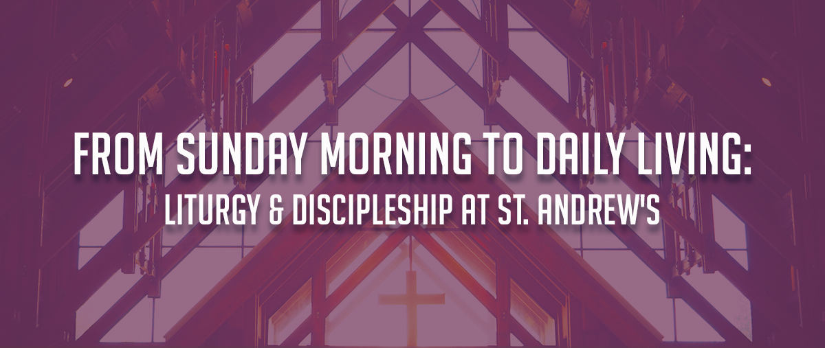 From Sunday Morning to Daily Living: Liturgy & Discipleship at St. Andrew's